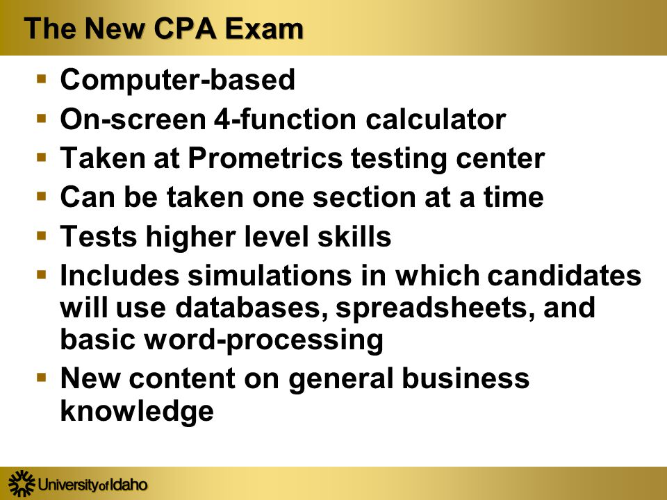 The New CPA Exam  Computer-based  On-screen 4-function calculator  Taken at Prometrics testing center  Can be taken one section at a time  Tests