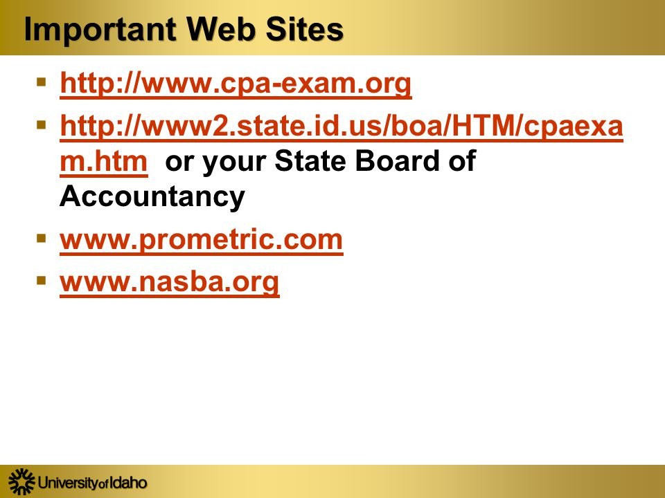 Important Web Sites  http://www.cpa-exam.org http://www.cpa-exam.org  http://www2.state.id.us/boa/HTM/cpaexa m.htm or your State Board of Accountancy http://www2.state.id.us/boa/HTM/cpaexa m.htm  www.prometric.com www.prometric.com  www.nasba.org www.nasba.org  http://www.cpa-exam.org http://www.cpa-exam.org  http://www2.state.id.us/boa/HTM/cpaexa m.htm or your State Board of Accountancy http://www2.state.id.us/boa/HTM/cpaexa m.htm  www.prometric.com www.prometric.com  www.nasba.org www.nasba.org