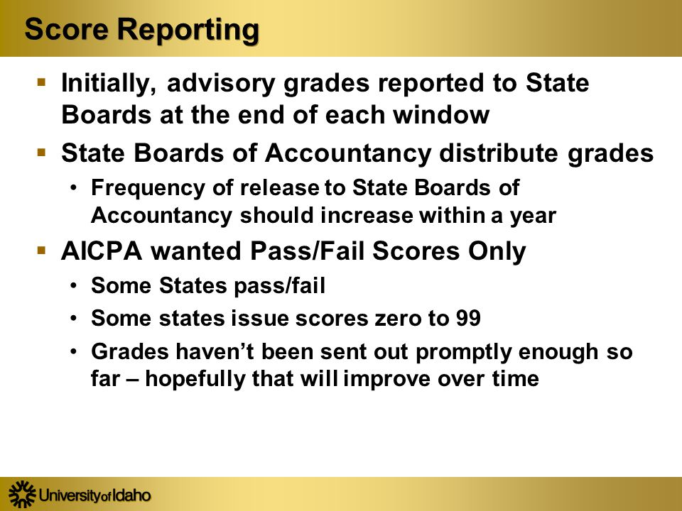 Score Reporting  Initially, advisory grades reported to State Boards at the end of each window  State Boards of Accountancy distribute grades Frequency of release to State Boards of Accountancy should increase within a year  AICPA wanted Pass/Fail Scores Only Some States pass/fail Some states issue scores zero to 99 Grades haven't been sent out promptly enough so far – hopefully that will improve over time  Initially, advisory grades reported to State Boards at the end of each window  State Boards of Accountancy distribute grades Frequency of release to State Boards of Accountancy should increase within a year  AICPA wanted Pass/Fail Scores Only Some States pass/fail Some states issue scores zero to 99 Grades haven't been sent out promptly enough so far – hopefully that will improve over time
