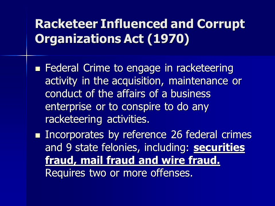 Racketeer Influenced and Corrupt Organizations Act (1970) Federal Crime to engage in racketeering activity in the acquisition, maintenance or conduct of the affairs of a business enterprise or to conspire to do any racketeering activities.