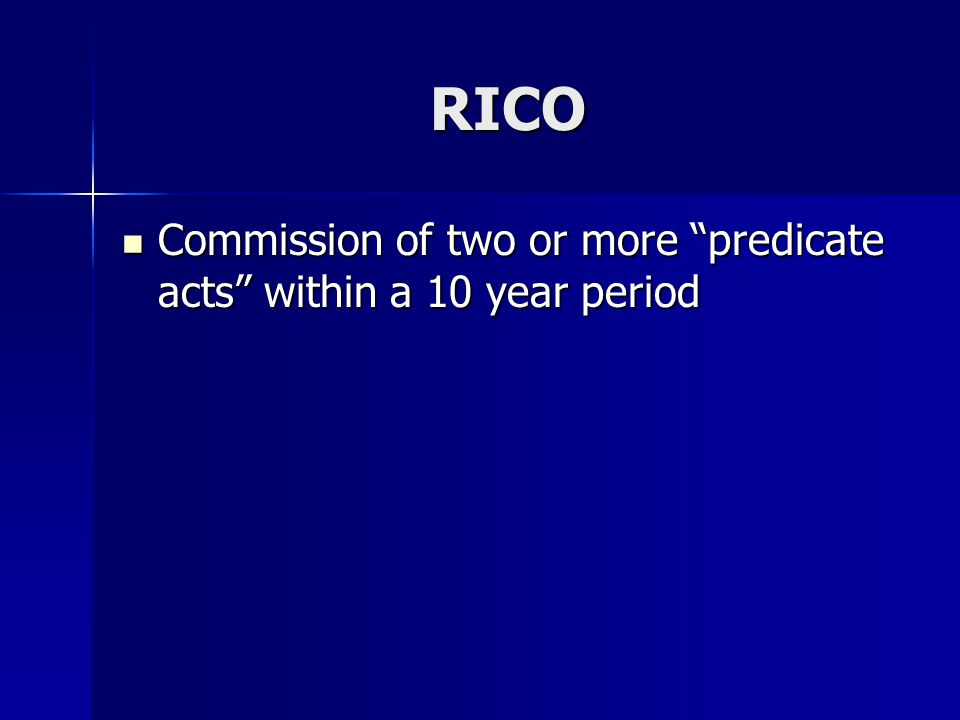 RICO Commission of two or more predicate acts within a 10 year period Commission of two or more predicate acts within a 10 year period
