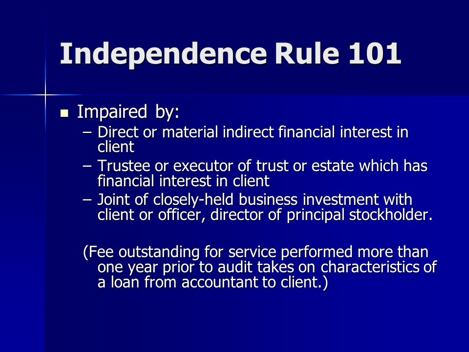 Independence Rule 101 Impaired by: Impaired by: –Direct or material indirect financial interest in client –Trustee or executor of trust or estate which has financial interest in client –Joint of closely-held business investment with client or officer, director of principal stockholder.