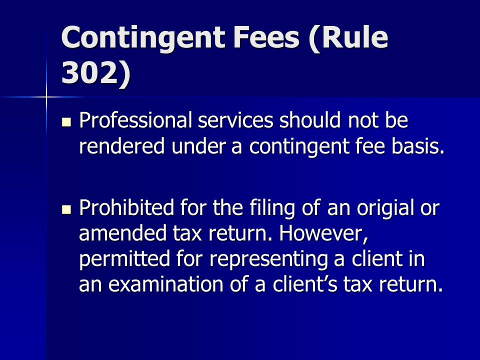 Contingent Fees (Rule 302) Professional services should not be rendered under a contingent fee basis.