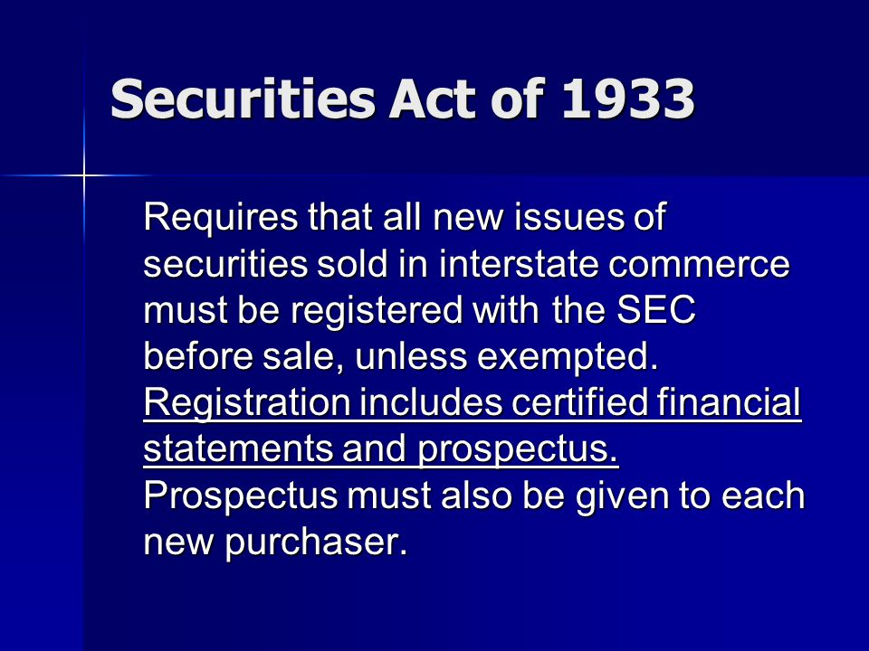 Securities Act of 1933 Requires that all new issues of securities sold in interstate commerce must be registered with the SEC before sale, unless exempted.