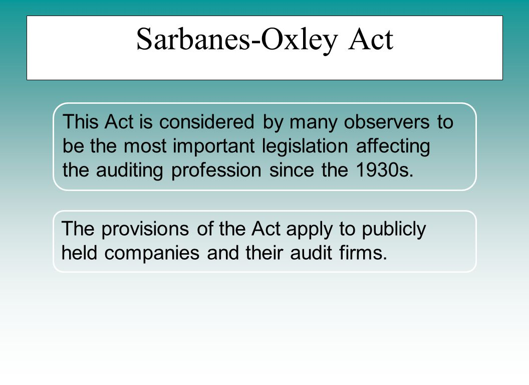 This Act is considered by many observers to be the most important legislation affecting the auditing profession since the 1930s. Sarbanes-Oxley Act Th