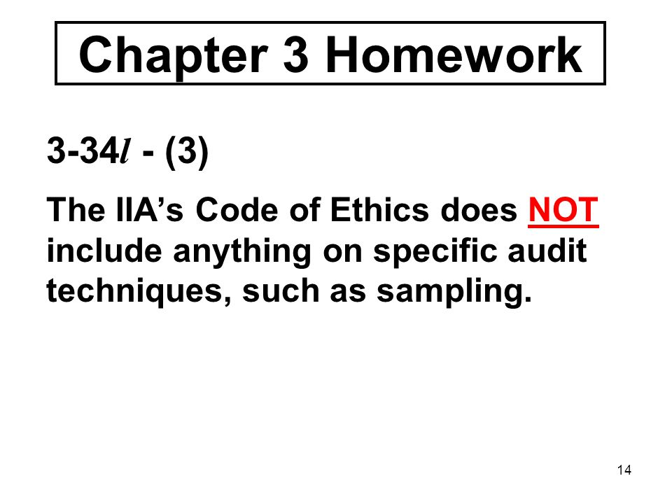 14 Chapter 3 Homework 3-34 l - (3) The IIA's Code of Ethics does NOT include anything on specific audit techniques, such as sampling.