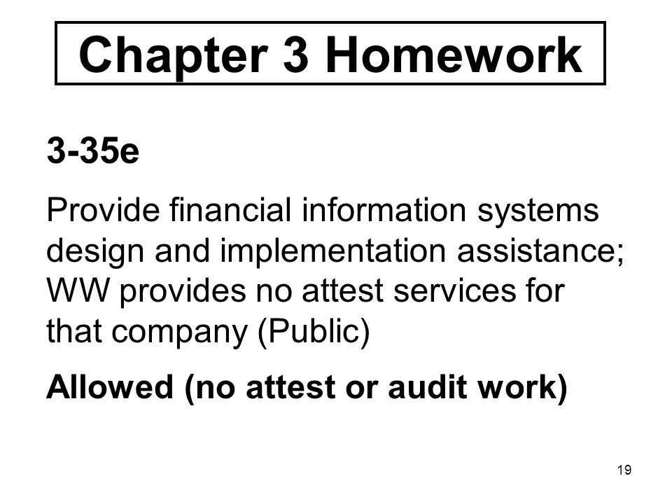 19 Chapter 3 Homework 3-35e Provide financial information systems design and implementation assistance; WW provides no attest services for that company (Public) Allowed (no attest or audit work)
