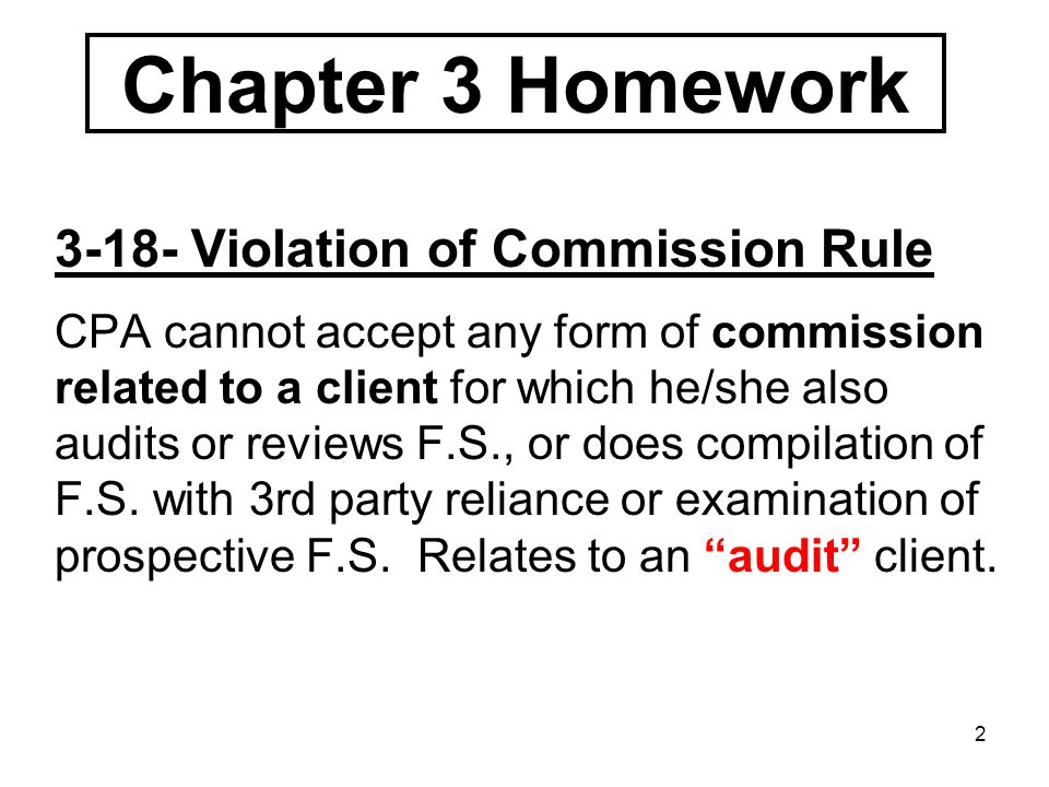 2 3-18- Violation of Commission Rule CPA cannot accept any form of commission related to a client for which he/she also audits or reviews F.S., or does compilation of F.S.