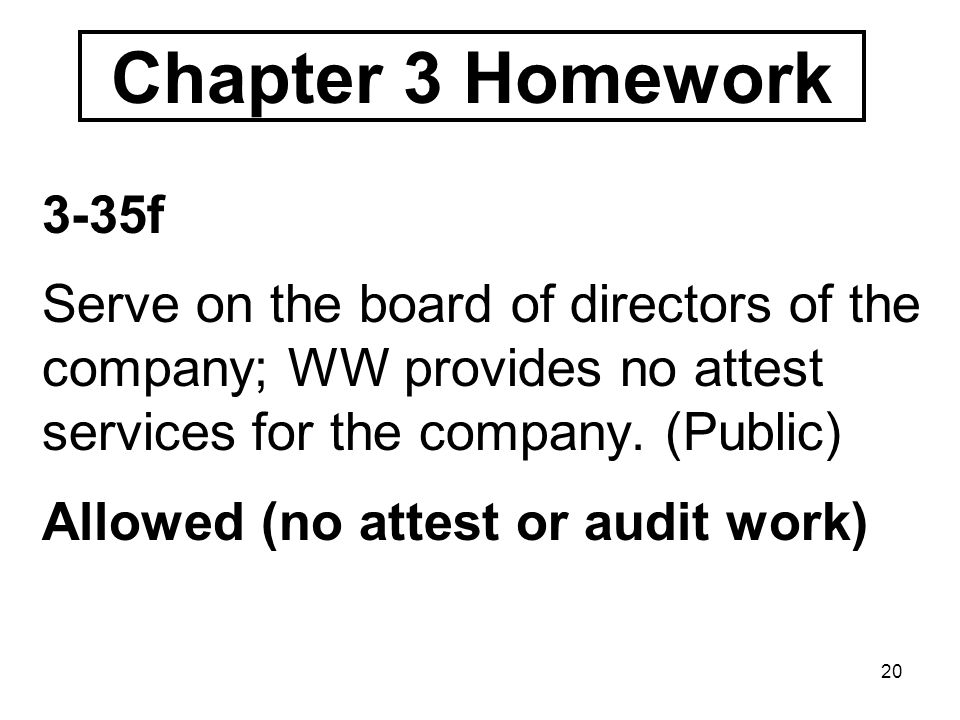 20 Chapter 3 Homework 3-35f Serve on the board of directors of the company; WW provides no attest services for the company.