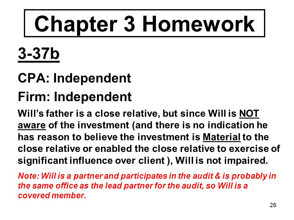 26 Chapter 3 Homework 3-37b CPA: Independent Firm: Independent Will's father is a close relative, but since Will is NOT aware of the investment (and there is no indication he has reason to believe the investment is Material to the close relative or enabled the close relative to exercise of significant influence over client ), Will is not impaired.
