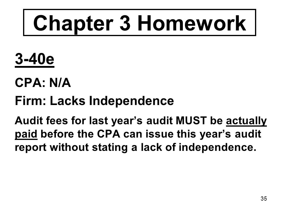 35 Chapter 3 Homework 3-40e CPA: N/A Firm: Lacks Independence Audit fees for last year's audit MUST be actually paid before the CPA can issue this year's audit report without stating a lack of independence.