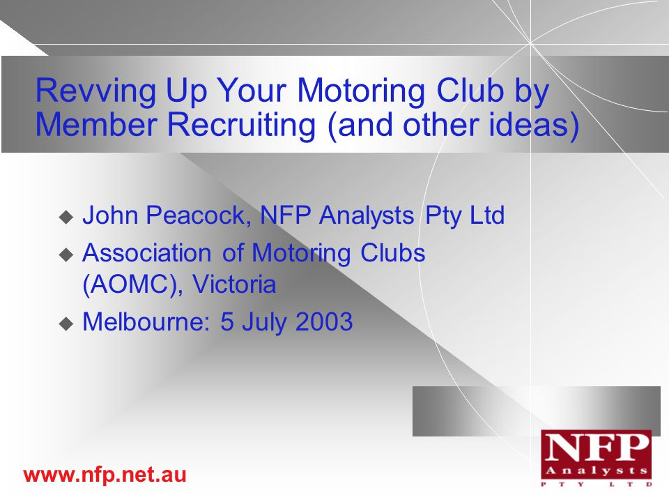 www.nfp.net.au Revving Up Your Motoring Club by Member Recruiting (and other ideas)  John Peacock, NFP Analysts Pty Ltd  Association of Motoring Clubs (AOMC), Victoria  Melbourne: 5 July 2003