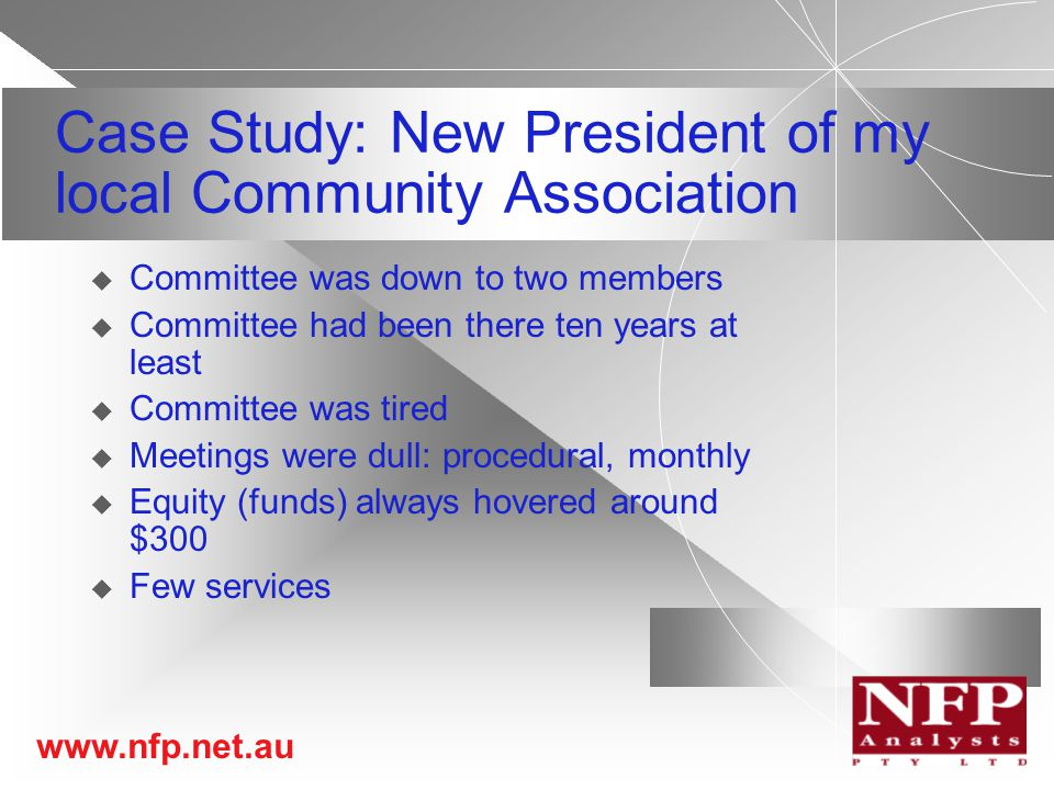www.nfp.net.au Case Study: New President of my local Community Association  Committee was down to two members  Committee had been there ten years at least  Committee was tired  Meetings were dull: procedural, monthly  Equity (funds) always hovered around $300  Few services