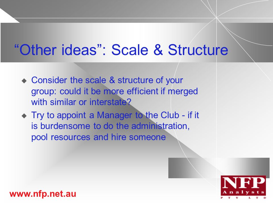 www.nfp.net.au Other ideas : Scale & Structure  Consider the scale & structure of your group: could it be more efficient if merged with similar or interstate.