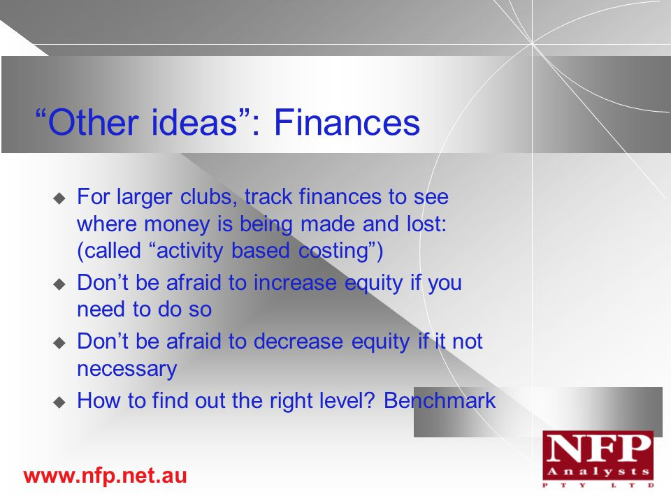 www.nfp.net.au Other ideas : Finances  For larger clubs, track finances to see where money is being made and lost: (called activity based costing )  Don't be afraid to increase equity if you need to do so  Don't be afraid to decrease equity if it not necessary  How to find out the right level.