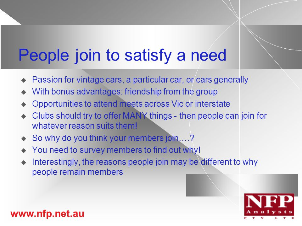 www.nfp.net.au People join to satisfy a need  Passion for vintage cars, a particular car, or cars generally  With bonus advantages: friendship from the group  Opportunities to attend meets across Vic or interstate  Clubs should try to offer MANY things - then people can join for whatever reason suits them.