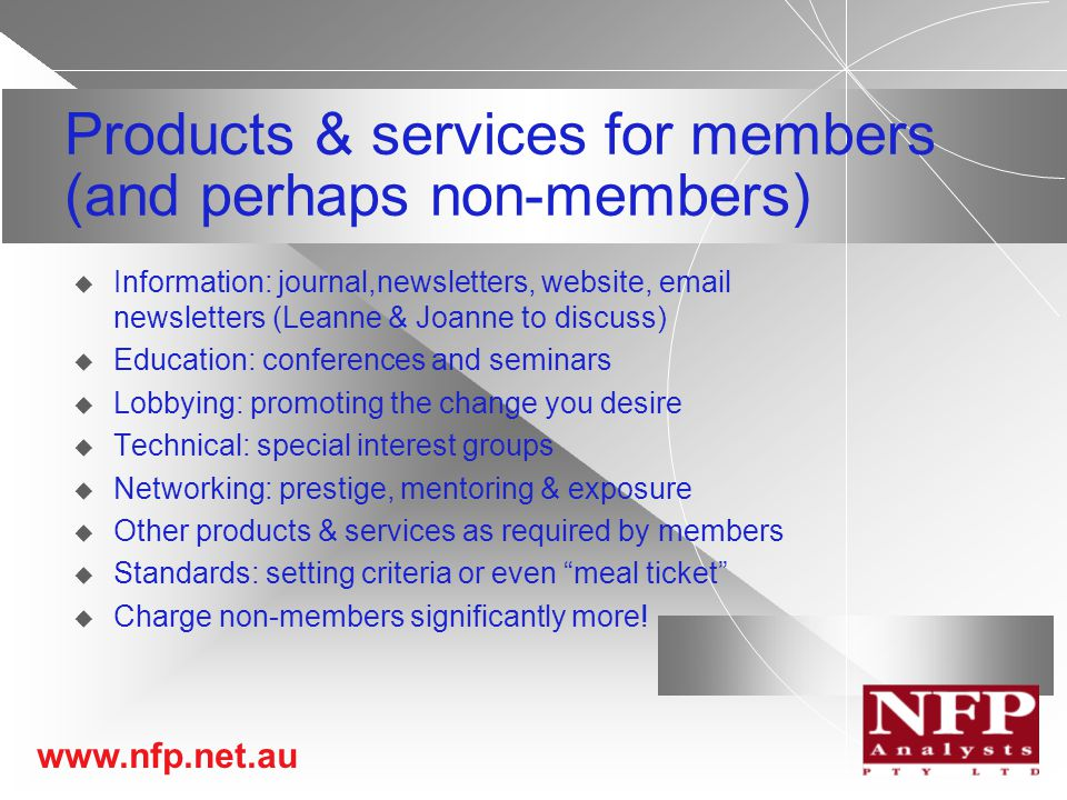 www.nfp.net.au Products & services for members (and perhaps non-members)  Information: journal,newsletters, website, email newsletters (Leanne & Joanne to discuss)  Education: conferences and seminars  Lobbying: promoting the change you desire  Technical: special interest groups  Networking: prestige, mentoring & exposure  Other products & services as required by members  Standards: setting criteria or even meal ticket  Charge non-members significantly more!