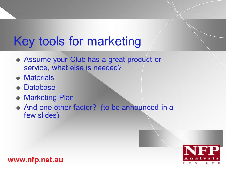 www.nfp.net.au Key tools for marketing  Assume your Club has a great product or service, what else is needed.