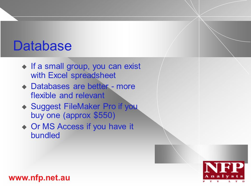 www.nfp.net.au Database  If a small group, you can exist with Excel spreadsheet  Databases are better - more flexible and relevant  Suggest FileMaker Pro if you buy one (approx $550)  Or MS Access if you have it bundled