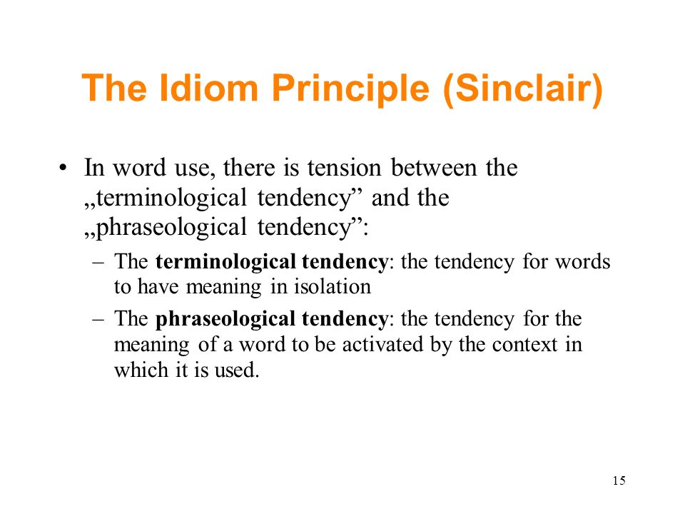 "The Idiom Principle (Sinclair) In word use, there is tension between the ""terminological tendency and the ""phraseological tendency : –The terminological tendency: the tendency for words to have meaning in isolation –The phraseological tendency: the tendency for the meaning of a word to be activated by the context in which it is used."