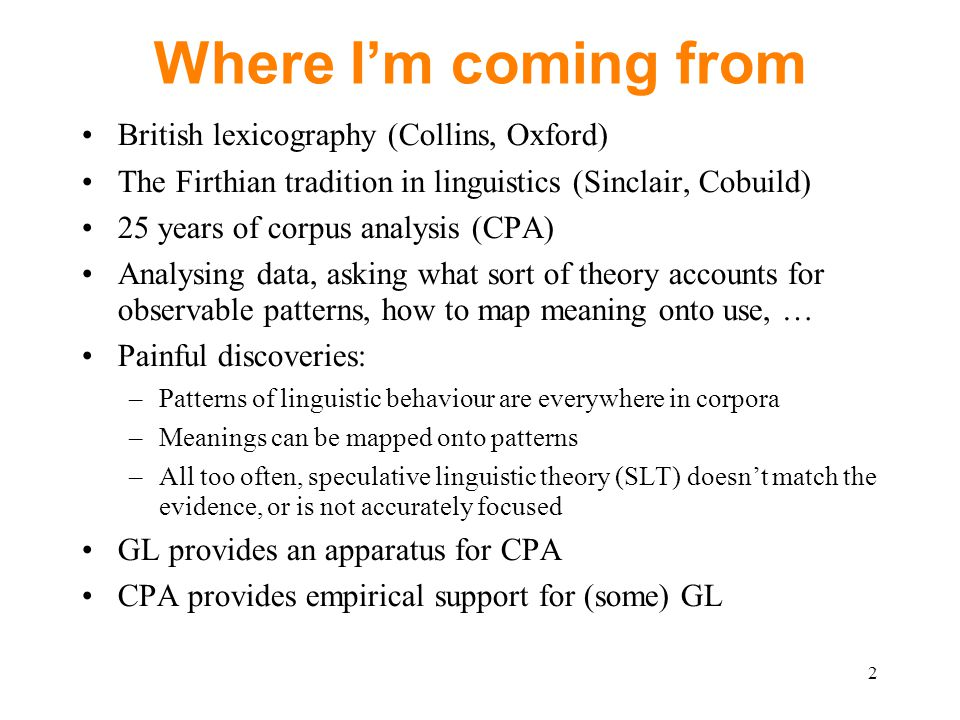 Where I'm coming from British lexicography (Collins, Oxford) The Firthian tradition in linguistics (Sinclair, Cobuild) 25 years of corpus analysis (CPA) Analysing data, asking what sort of theory accounts for observable patterns, how to map meaning onto use, … Painful discoveries: –Patterns of linguistic behaviour are everywhere in corpora –Meanings can be mapped onto patterns –All too often, speculative linguistic theory (SLT) doesn't match the evidence, or is not accurately focused GL provides an apparatus for CPA CPA provides empirical support for (some) GL 2