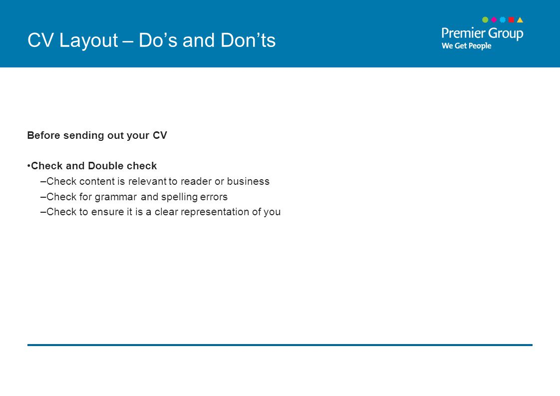 CV Layout – Do's and Don'ts Before sending out your CV Check and Double check –Check content is relevant to reader or business –Check for grammar and spelling errors –Check to ensure it is a clear representation of you
