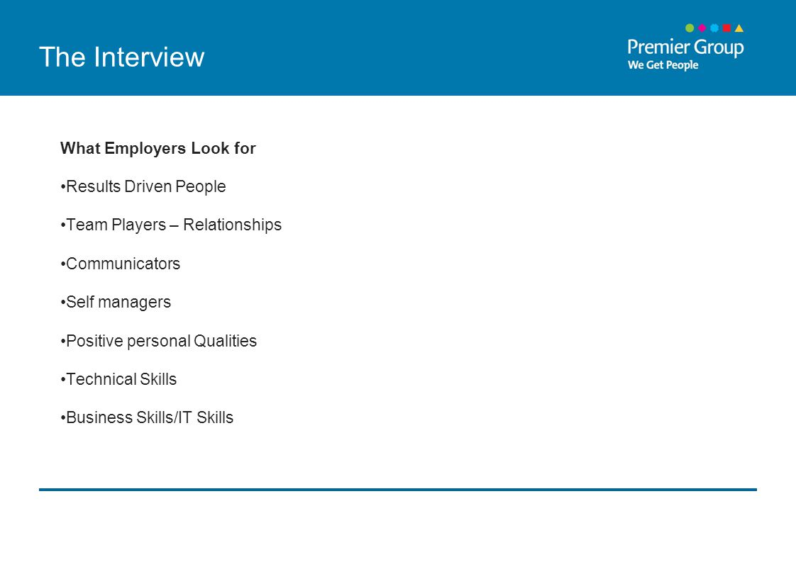 The Interview What Employers Look for Results Driven People Team Players – Relationships Communicators Self managers Positive personal Qualities Technical Skills Business Skills/IT Skills