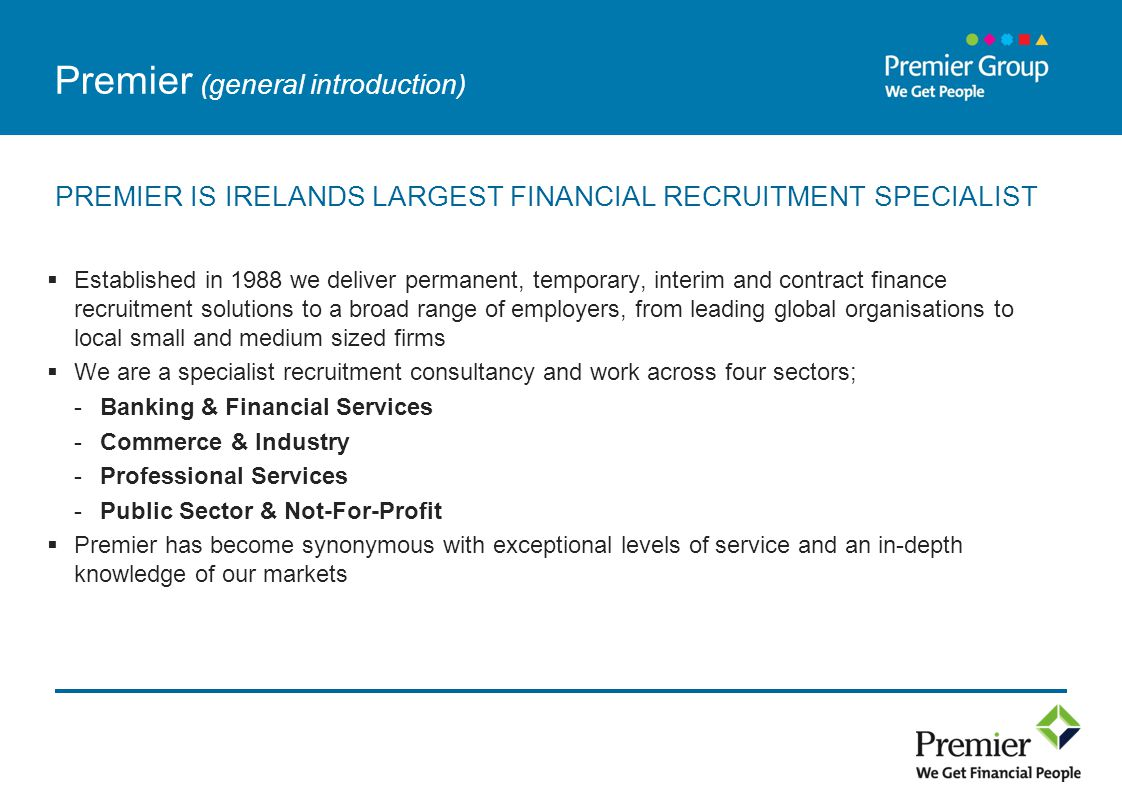 Premier (general introduction) PREMIER IS IRELANDS LARGEST FINANCIAL RECRUITMENT SPECIALIST  Established in 1988 we deliver permanent, temporary, interim and contract finance recruitment solutions to a broad range of employers, from leading global organisations to local small and medium sized firms  We are a specialist recruitment consultancy and work across four sectors; -Banking & Financial Services -Commerce & Industry -Professional Services -Public Sector & Not-For-Profit  Premier has become synonymous with exceptional levels of service and an in-depth knowledge of our markets