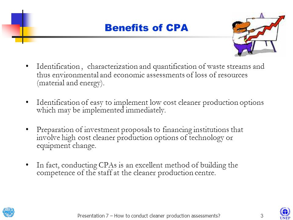 Presentation 7 – How to conduct cleaner production assessments?3 Benefits of CPA Identification, characterization and quantification of waste streams and thus environmental and economic assessments of loss of resources (material and energy).