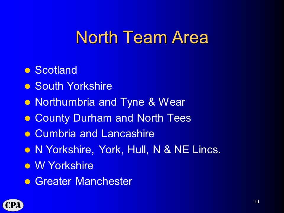 11 North Team Area Scotland South Yorkshire Northumbria and Tyne & Wear County Durham and North Tees Cumbria and Lancashire N Yorkshire, York, Hull, N