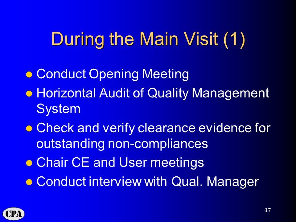 17 During the Main Visit (1) Conduct Opening Meeting Horizontal Audit of Quality Management System Check and verify clearance evidence for outstanding non-compliances Chair CE and User meetings Conduct interview with Qual.