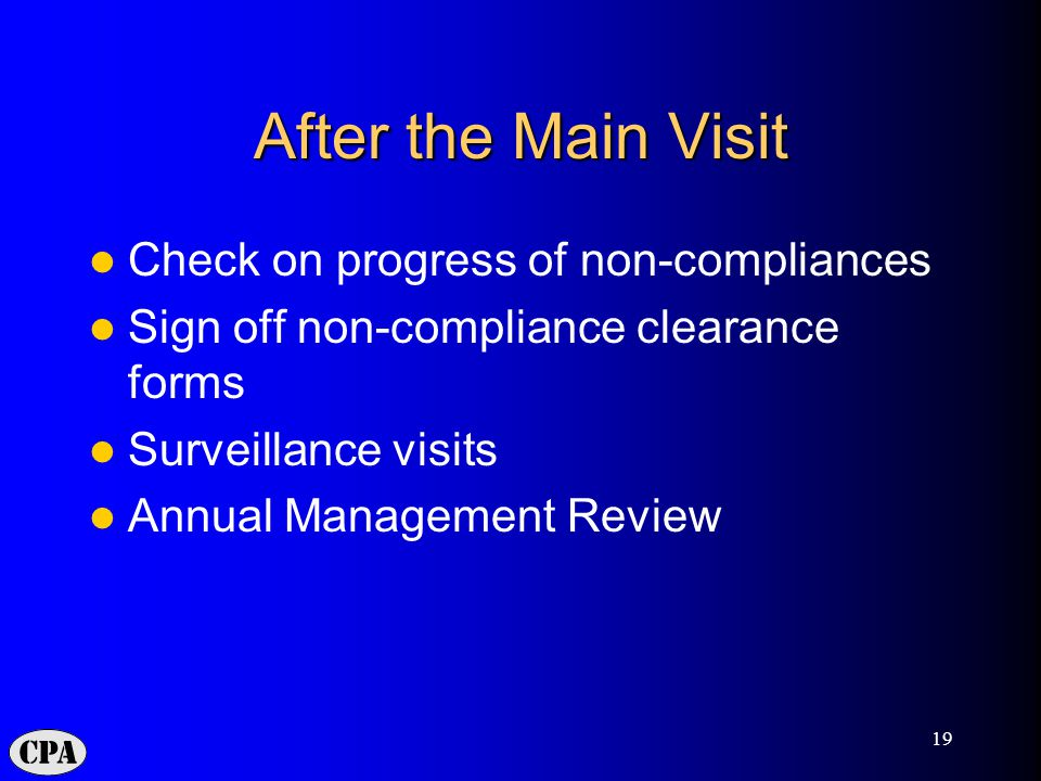 19 After the Main Visit Check on progress of non-compliances Sign off non-compliance clearance forms Surveillance visits Annual Management Review