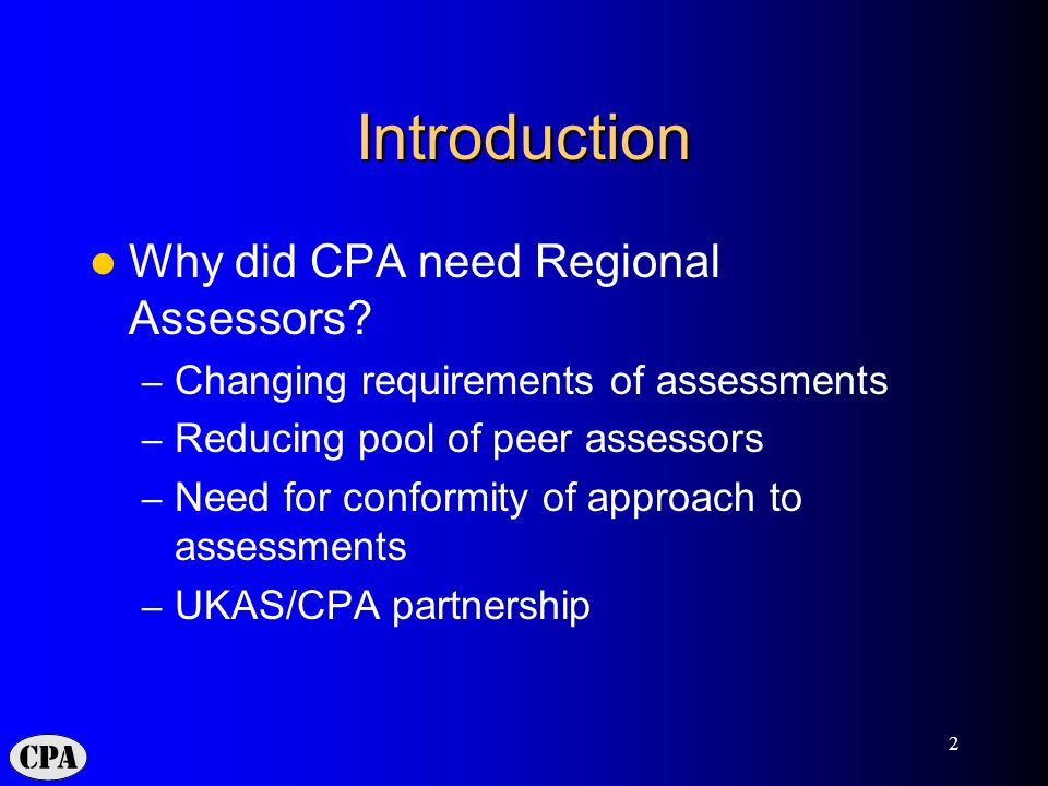 2 Introduction Why did CPA need Regional Assessors? – Changing requirements of assessments – Reducing pool of peer assessors – Need for conformity of