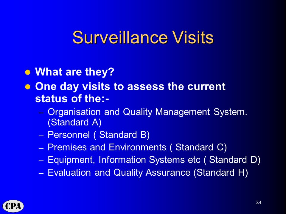 24 Surveillance Visits What are they? One day visits to assess the current status of the:- – Organisation and Quality Management System. (Standard A)