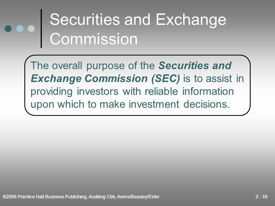 ©2008 Prentice Hall Business Publishing, Auditing 12/e, Arens/Beasley/Elder 2 - 10 The overall purpose of the Securities and Exchange Commission (SEC) is to assist in providing investors with reliable information upon which to make investment decisions.