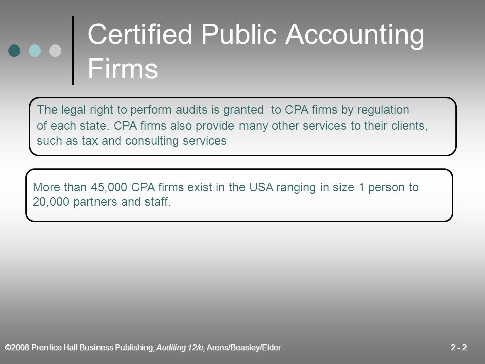 ©2008 Prentice Hall Business Publishing, Auditing 12/e, Arens/Beasley/Elder 2 - 2 Certified Public Accounting Firms The legal right to perform audits