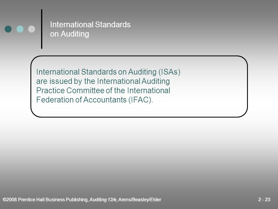 ©2008 Prentice Hall Business Publishing, Auditing 12/e, Arens/Beasley/Elder 2 - 23 International Standards on Auditing International Standards on Auditing (ISAs) are issued by the International Auditing Practice Committee of the International Federation of Accountants (IFAC).