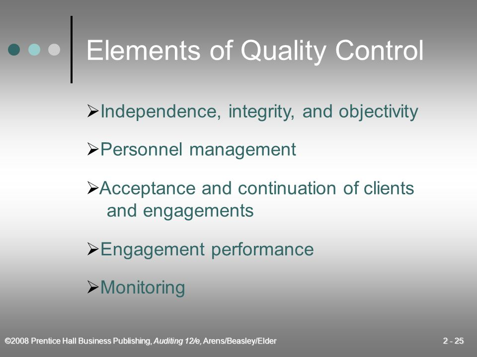 ©2008 Prentice Hall Business Publishing, Auditing 12/e, Arens/Beasley/Elder 2 - 25 Elements of Quality Control  Independence, integrity, and objectiv