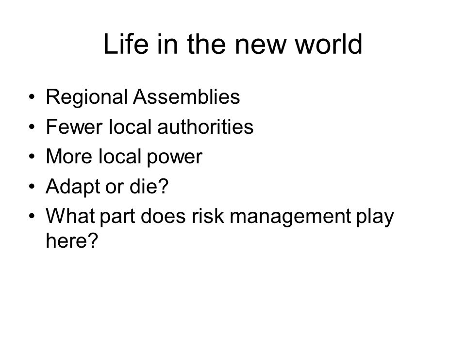 Life in the new world Regional Assemblies Fewer local authorities More local power Adapt or die? What part does risk management play here?