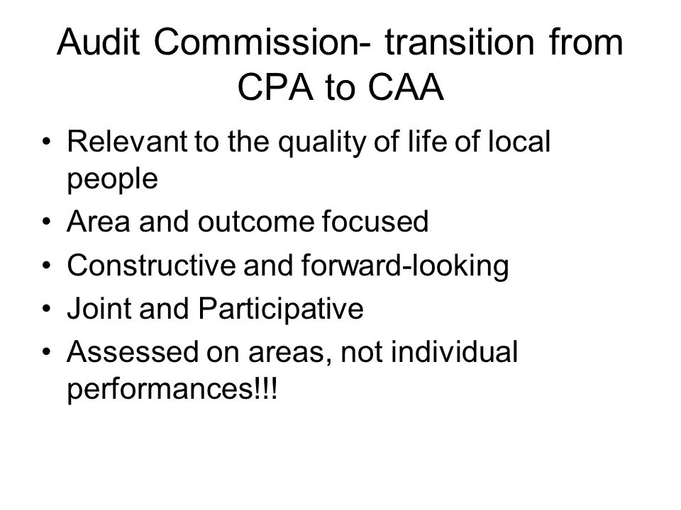 Audit Commission- transition from CPA to CAA Relevant to the quality of life of local people Area and outcome focused Constructive and forward-looking Joint and Participative Assessed on areas, not individual performances!!!