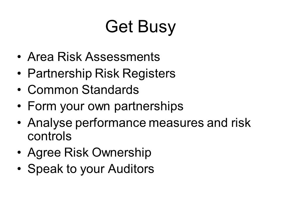 Get Busy Area Risk Assessments Partnership Risk Registers Common Standards Form your own partnerships Analyse performance measures and risk controls A