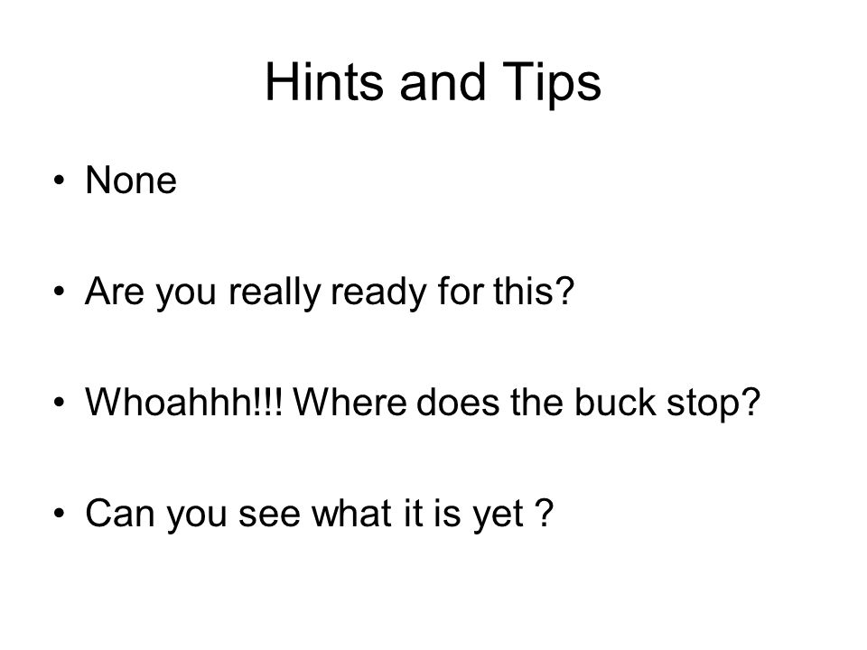 Hints and Tips None Are you really ready for this? Whoahhh!!! Where does the buck stop? Can you see what it is yet ?