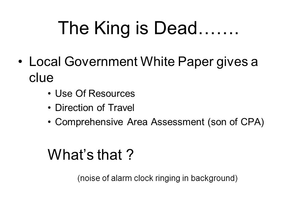 The King is Dead……. Local Government White Paper gives a clue Use Of Resources Direction of Travel Comprehensive Area Assessment (son of CPA) What's t