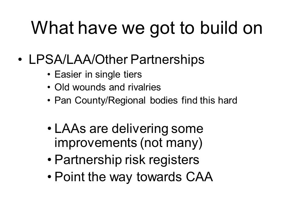 What have we got to build on LPSA/LAA/Other Partnerships Easier in single tiers Old wounds and rivalries Pan County/Regional bodies find this hard LAAs are delivering some improvements (not many) Partnership risk registers Point the way towards CAA