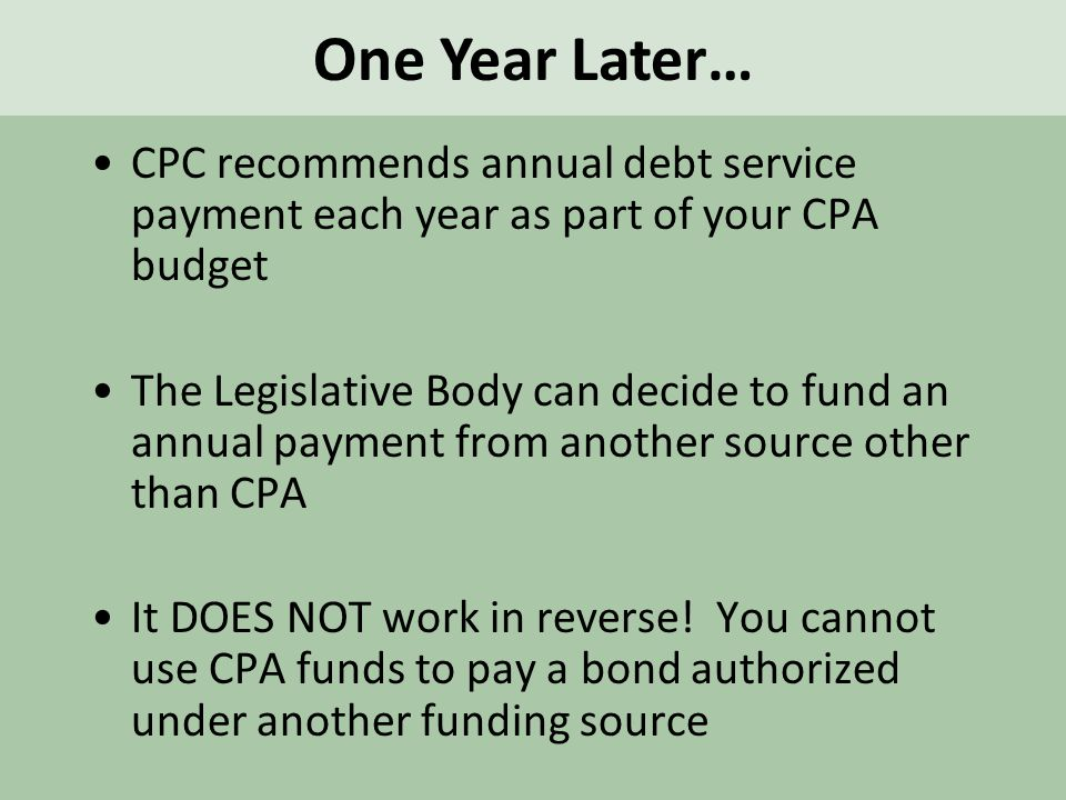 CPC recommends annual debt service payment each year as part of your CPA budget The Legislative Body can decide to fund an annual payment from another source other than CPA It DOES NOT work in reverse.