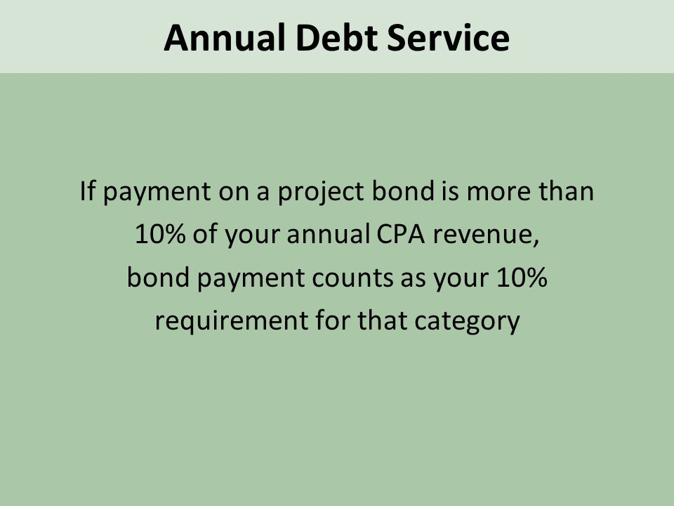 If payment on a project bond is more than 10% of your annual CPA revenue, bond payment counts as your 10% requirement for that category Annual Debt Service