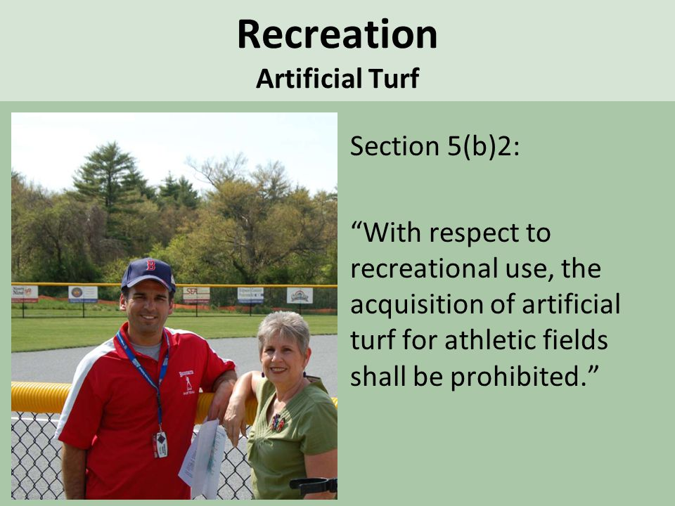Recreation Artificial Turf Section 5(b)2: With respect to recreational use, the acquisition of artificial turf for athletic fields shall be prohibited.