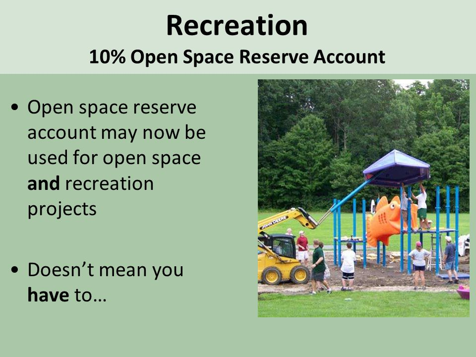 Recreation 10% Open Space Reserve Account Open space reserve account may now be used for open space and recreation projects Doesn't mean you have to…