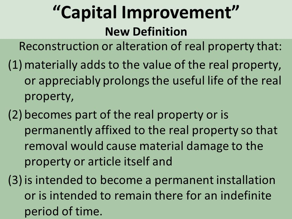 Capital Improvement New Definition Reconstruction or alteration of real property that: (1)materially adds to the value of the real property, or appreciably prolongs the useful life of the real property, (2)becomes part of the real property or is permanently affixed to the real property so that removal would cause material damage to the property or article itself and (3)is intended to become a permanent installation or is intended to remain there for an indefinite period of time.