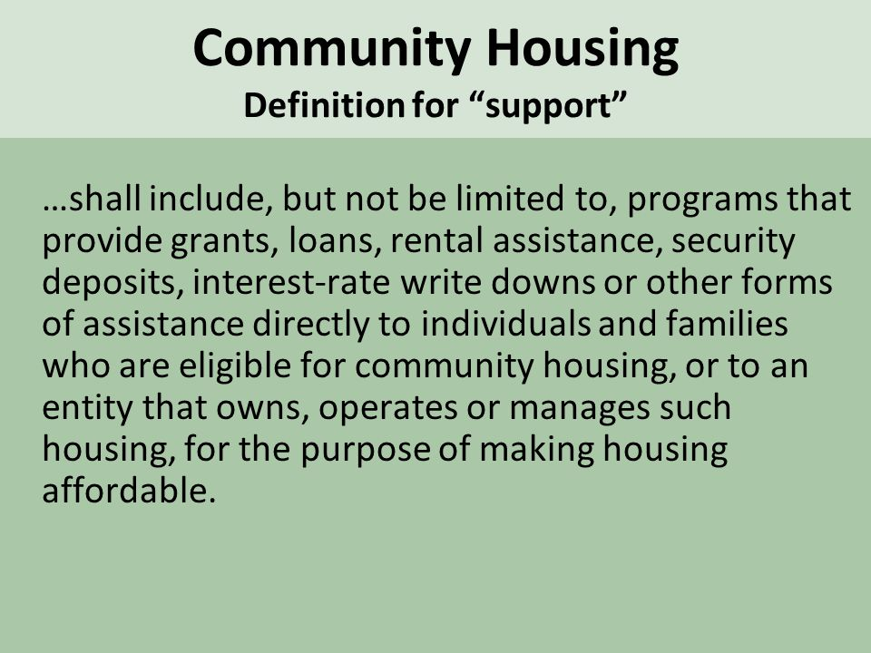 Community Housing Definition for support …shall include, but not be limited to, programs that provide grants, loans, rental assistance, security deposits, interest-rate write downs or other forms of assistance directly to individuals and families who are eligible for community housing, or to an entity that owns, operates or manages such housing, for the purpose of making housing affordable.